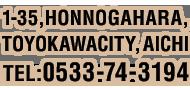 1-35,HONNOGAHARA,TOYOKAWACITY,AICHI TEL:0533-74-3194